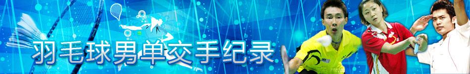 羽毛球交手纪录,羽毛球,羽毛球直播,林丹,鲍春来,王仪涵,陈金,王琳,李宗伟