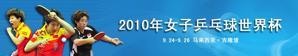 2010乒乓球世界杯,乒乓球世界杯,女子乒乓球世界杯,乒乓球世界杯赛程,乒乓球世界杯直播