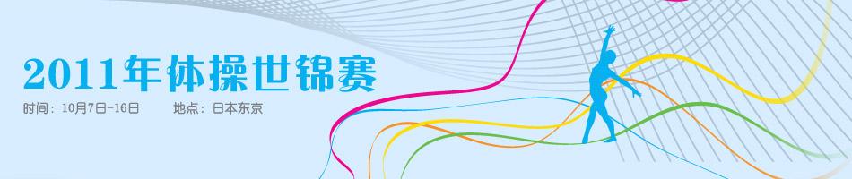 2011年世界体操锦标赛,体操世锦赛,体操,陈一冰,邹凯,何可欣,柳金,江钰源,黄玉斌,体操世锦赛赛程,体操世锦赛新闻,体操世锦赛图片,体操世锦赛微博