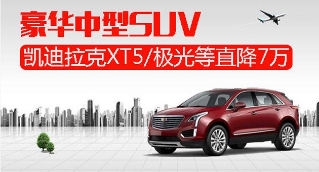 豪华中型SUV 凯迪拉克XT5/极光等直降7万